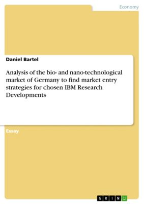 Analysis of the bio- and nano-technological market of Germany  to find market entry strategies  for chosen IBM Research Developments, Daniel Bartel