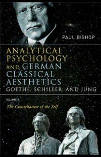 Analytical Psychology and German Classical Aesthetics: Goethe, Schiller, and Jung Volume 2, Paul Bishop