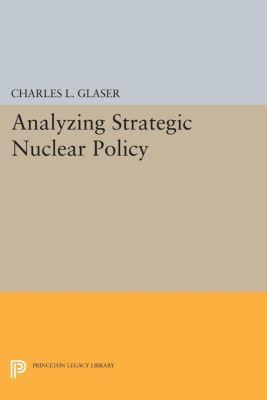Analyzing Strategic Nuclear Policy, Charles L. Glaser