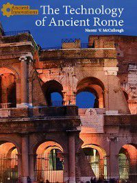 Ancient Innovations: The Technology of Ancient Rome, Naomi V. McCullough