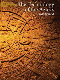 Ancient Innovations: The Technology of the Aztecs, Naomi V. McCullough