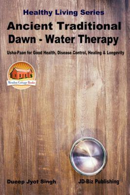 "Ancient Traditional Dawn: Water Therapy - ""Usha-Paan"" for Good Health, Disease Control, Healing & Longevity, Dueep Jyot Singh"