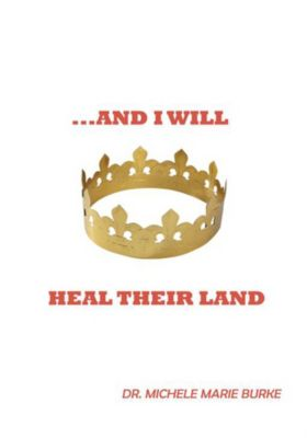 ...And I Will Heal Their Land, Dr. Michele Marie Burke
