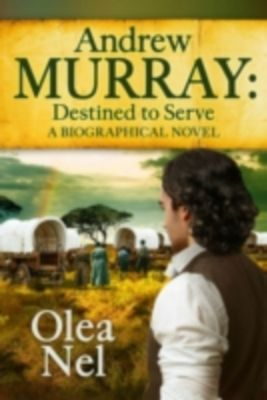 Andrew Murray Destined to Serve: A Biographical Novel, Olea Nel