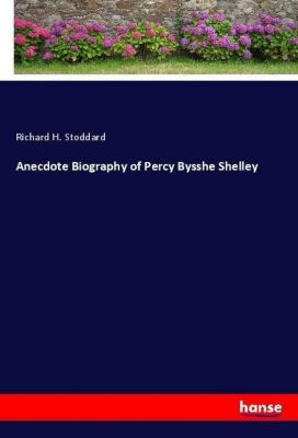 Anecdote Biography of Percy Bysshe Shelley, Richard H. Stoddard