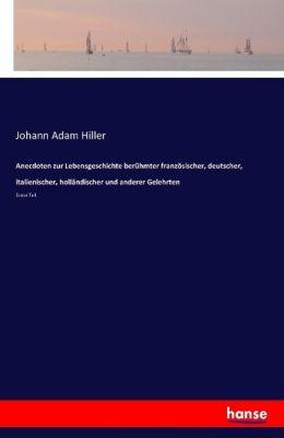 Anecdoten zur Lebensgeschichte berühmter französischer, deutscher, italienischer, holländischer und anderer Gelehrten - Johann Adam Hiller |