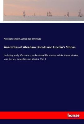 Anecdotes of Abraham Lincoln and Lincoln's Stories, Abraham Lincoln, James Baird McClure