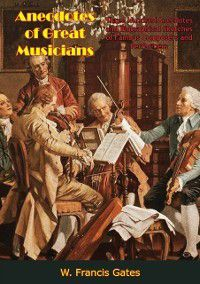 Anecdotes of Great Musicians, W. Francis Gates