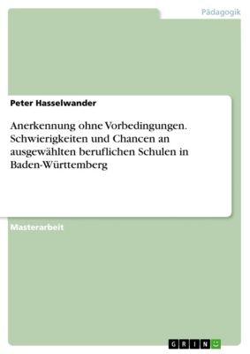 Anerkennung ohne Vorbedingungen. Schwierigkeiten und Chancen an ausgewählten beruflichen Schulen in Baden-Württemberg, Peter Hasselwander