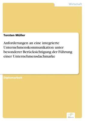 Anforderungen an eine integrierte Unternehmenskommunikation unter besonderer Berücksichtigung der Führung einer Unternehmensdachmarke, Torsten Müller