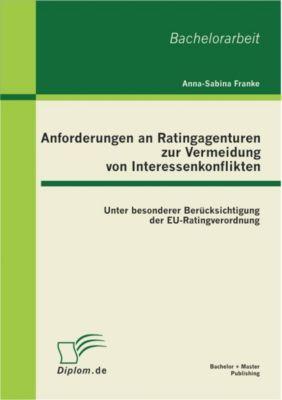 Anforderungen an Ratingagenturen zur Vermeidung von Interessenkonflikten: unter besonderer Berücksichtigung der EU-Ratingverordnung, Anna-Sabina Franke