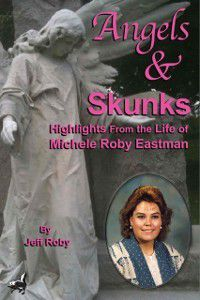Angels & Skunks: Highlights From the Life of Michele Roby Eastman, Jeff Roby