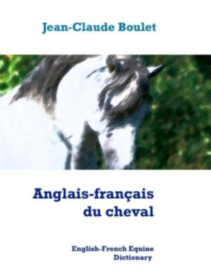 Anglais-français du cheval - English-French Equine Dictionary, Jean-Claude Boulet