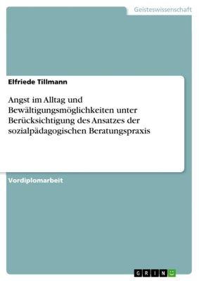 Angst im Alltag und Bewältigungsmöglichkeiten unter Berücksichtigung des Ansatzes der sozialpädagogischen Beratungspraxis, Elfriede Tillmann