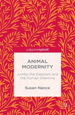 Animal Modernity: Jumbo the Elephant and the Human Dilemma, Susan Nance