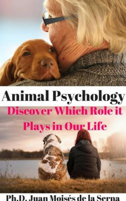 Animal Psychology - Discover Which Role it Plays in Our Life, Juan Moises de la Serna