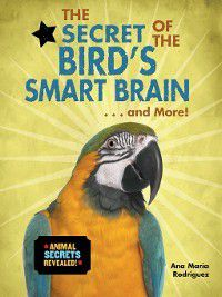 Animal Secrets Revealed!: The Secret of the Bird's Smart Brain... and More!, Ana María Rodríguez