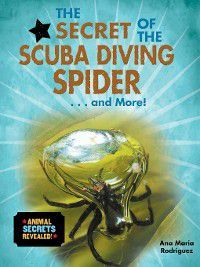 Animal Secrets Revealed!: The Secret of the Scuba Diving Spider... and More!, Ana María Rodríguez