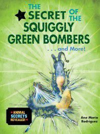Animal Secrets Revealed!: The Secret of the Squiggly Green Bombers... and More!, Ana María Rodríguez
