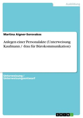 Anlegen einer Personalakte (Unterweisung Kaufmann / -frau für Bürokommunikation), Martina Aigner-Sorovakos