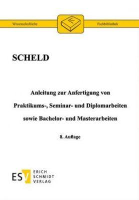 Anleitung zur Anfertigung von Praktikums-, Seminar- und Diplomarbeiten sowie Bachelor- und Masterarbeiten, Guido A. Scheld