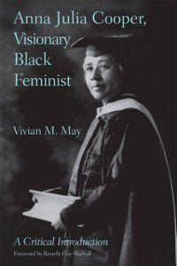Anna Julia Cooper, Visionary Black Feminist, Vivian M. May