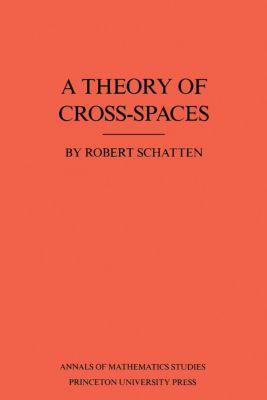 Annals of Mathematics Studies: A Theory of Cross-Spaces. (AM-26), Volume 26, Robert Schatten