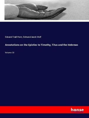 Annotations on the Epistles to Timothy, Titus and the Hebrews, Edward Traill Horn, Edmund Jacob Wolf