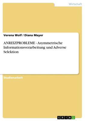 ANREIZPROBLEME  - Asymmetrische Informationsverarbeitung und Adverse Selektion, Verena Wolf, Diana Mayer