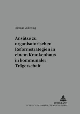 Ansätze zu organisatorischen Reformstrategien in einem Krankenhaus in kommunaler Trägerschaft, Thomas Volkening