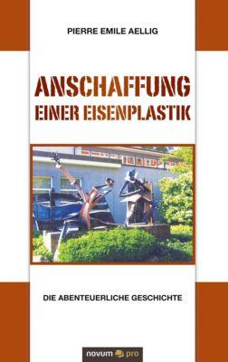 Anschaffung einer Eisenplastik - Pierre Emile Aellig pdf epub