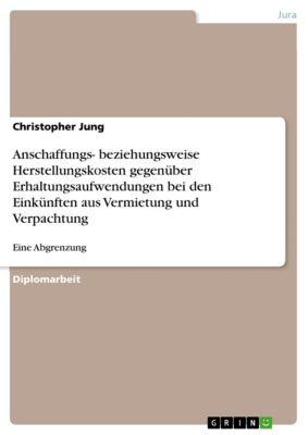Anschaffungs- beziehungsweise Herstellungskosten gegenüber Erhaltungsaufwendungen bei den Einkünften aus Vermietung und Verpachtung, Christopher Jung