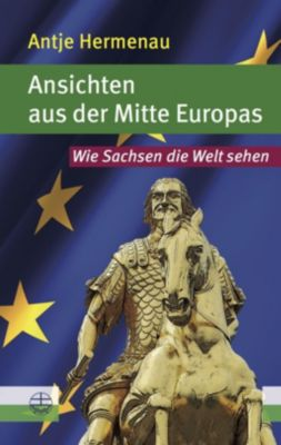 Ansichten aus der Mitte Europas - Antje Hermenau |