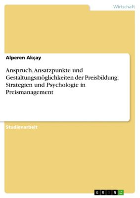 Anspruch, Ansatzpunkte und Gestaltungsmöglichkeiten der Preisbildung. Strategien und Psychologie in Preismanagement, Alperen Akçay