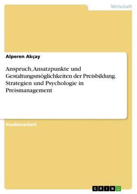 Anspruch, Ansatzpunkte und Gestaltungsmöglichkeiten der Preisbildung. Strategien und Psychologie in Preismanagement, Alperen Akçay