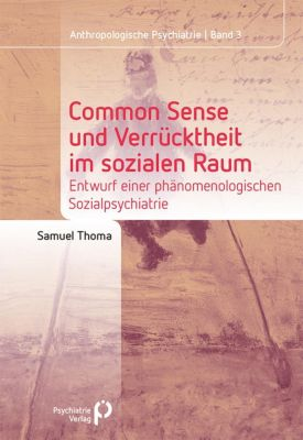 Anthropologische Psychiatrie: Common Sense und Verrücktheit im sozialen Raum, Samuel Thoma