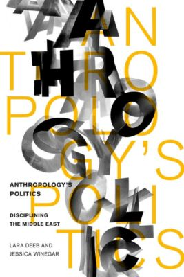 Anthropology's Politics, Lara Deeb, Jessica Winegar