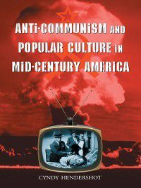 Anti-Communism and Popular Culture in Mid-Century America, Cyndy Hendershot
