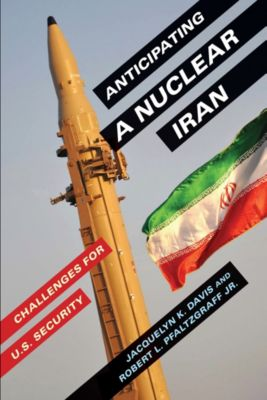 Anticipating a Nuclear Iran, Jacquelyn Davis, Robert Pfaltzgraff  Jr.