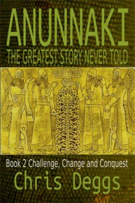 Anunnaki: Anunnaki: The Greatest Story Never Told, Book 2, Challenge, Change and Conquest, Chris Deggs