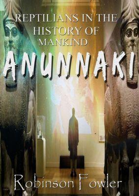 Anunnaki: Reptilians in the History of Humanity, Robinson Fowler