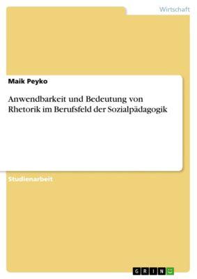 Anwendbarkeit und Bedeutung von Rhetorik im Berufsfeld der Sozialpädagogik, Maik Peyko