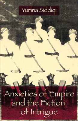 Anxieties of Empire and the Fiction of Intrigue, Yumna Siddiqi
