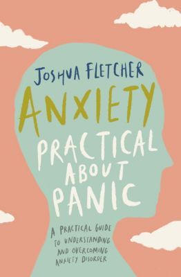 Anxiety: Practical about Panic: A Practical Guide to Understanding and Overcoming Anxiety Disorder, Joshua Fletcher