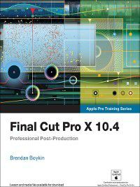 Apple Pro Training: Final Cut Pro X 10.4--Apple Pro Training Series, Brendan Boykin