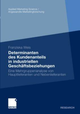Applied Marketing Science / Angewandte Marketingforschung: Determinanten des Kundenanteils in industriellen Geschäftsbeziehungen, Franziska Weis
