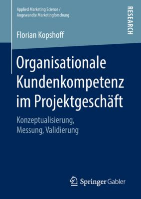 Applied Marketing Science / Angewandte Marketingforschung: Organisationale Kundenkompetenz im Projektgeschäft, Florian Kopshoff