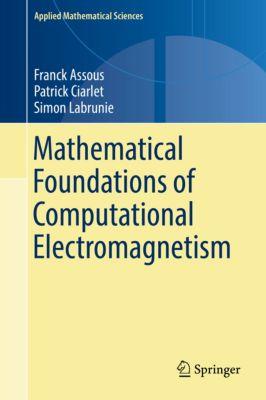 Applied Mathematical Sciences: Mathematical Foundations of Computational Electromagnetism, Franck Assous, Patrick Ciarlet, Simon Labrunie
