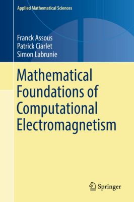 Applied Mathematical Sciences: Mathematical Foundations of Computational Electromagnetism, Franck Assous, Patrick Ciarlet, Simon Labrunie