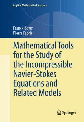 Applied Mathematical Sciences: Mathematical Tools for the Study of the Incompressible Navier-Stokes Equations andRelated Models, Franck Boyer, Pierre Fabrie